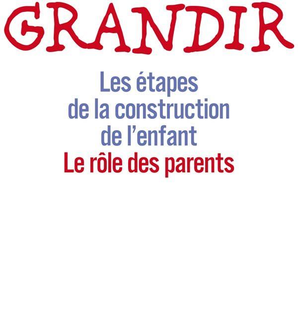 Grandir. Les étapes de la construction de l'enfant, le rôle des parents.