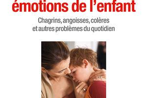 A l'écoute des émotions de l'enfant. Chagrins, angoisses, colères et autres problèmes du quotidien.